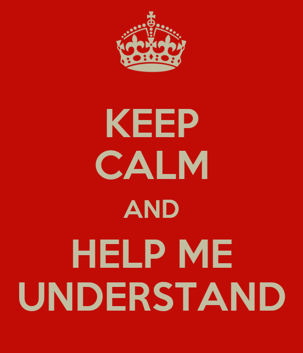 KEEP CALM AND HELP ME UNDERSTAND