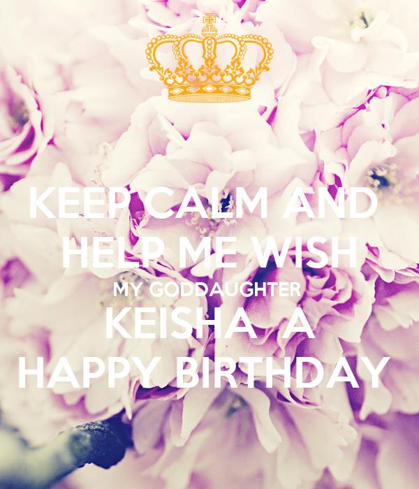 KEEP CALM AND HELP ME WISH MY GODDAUGHTER KEISHA A HAPPY BIRTHDAY