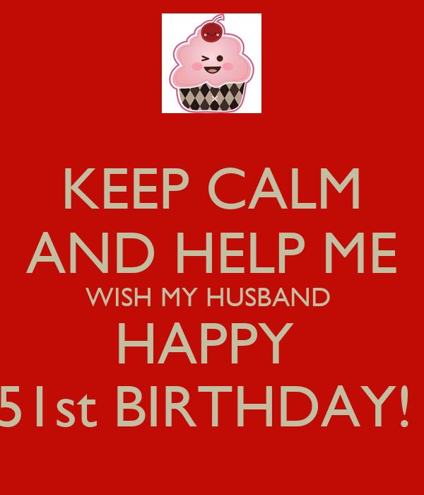 KEEP CALM AND HELP ME WISH MY HUSBAND  HAPPY  51st BIRTHDAY!