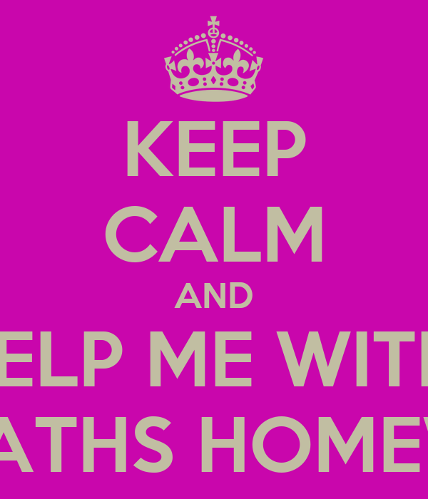 KEEP CALM AND HELP ME WITH  MY MATHS HOMEWORK