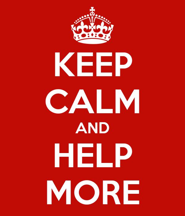 KEEP CALM AND HELP MORE