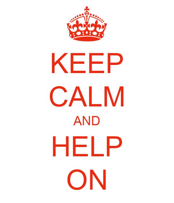 KEEP CALM AND HELP ON
