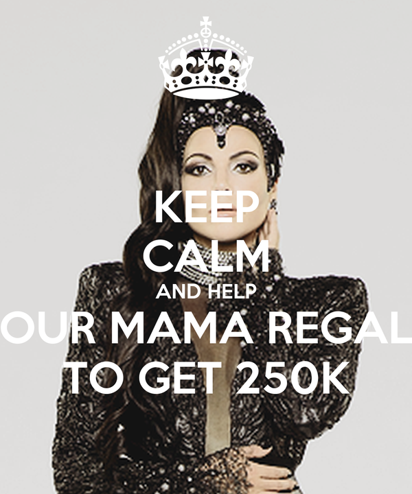 KEEP CALM AND HELP OUR MAMA REGAL TO GET 250K