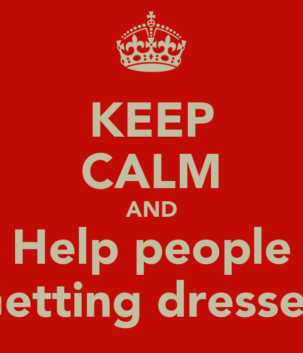 KEEP CALM AND Help people Getting dressed
