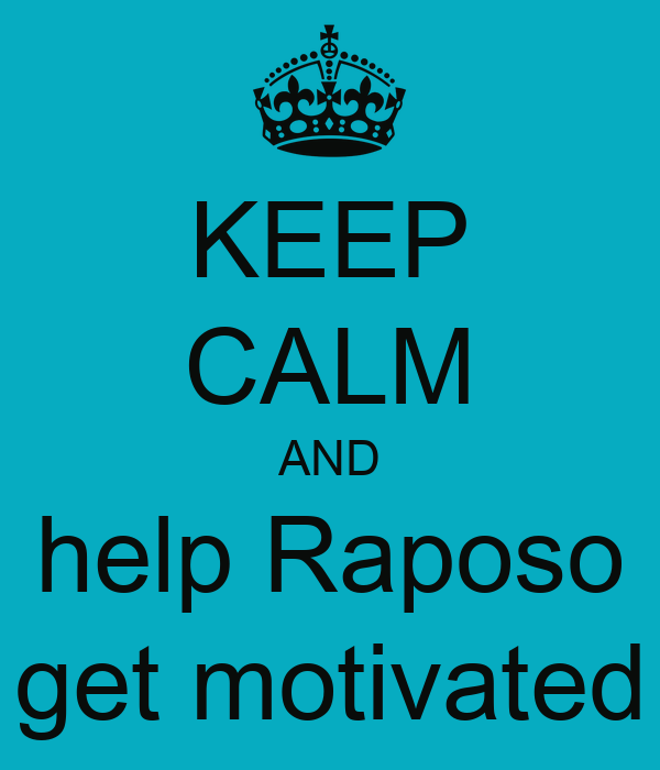 KEEP CALM AND help Raposo get motivated