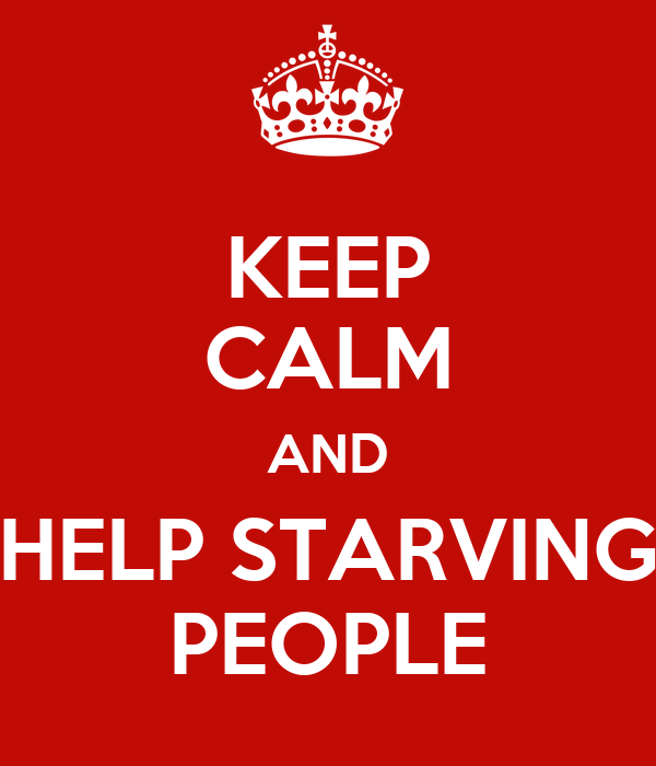 KEEP CALM AND HELP STARVING PEOPLE