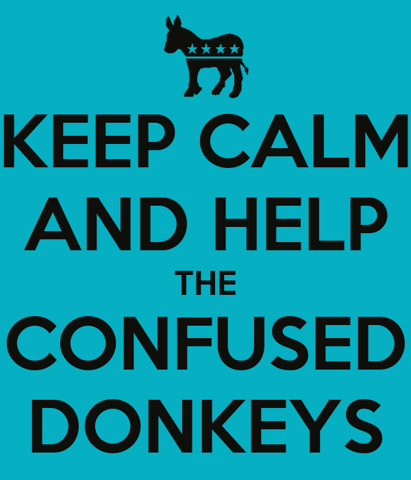 KEEP CALM AND HELP THE CONFUSED DONKEYS