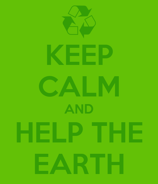KEEP CALM AND HELP THE EARTH