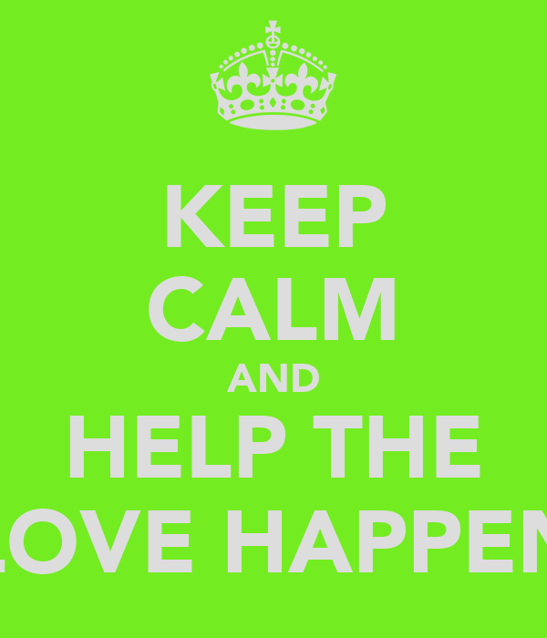 KEEP CALM AND HELP THE LOVE HAPPEN