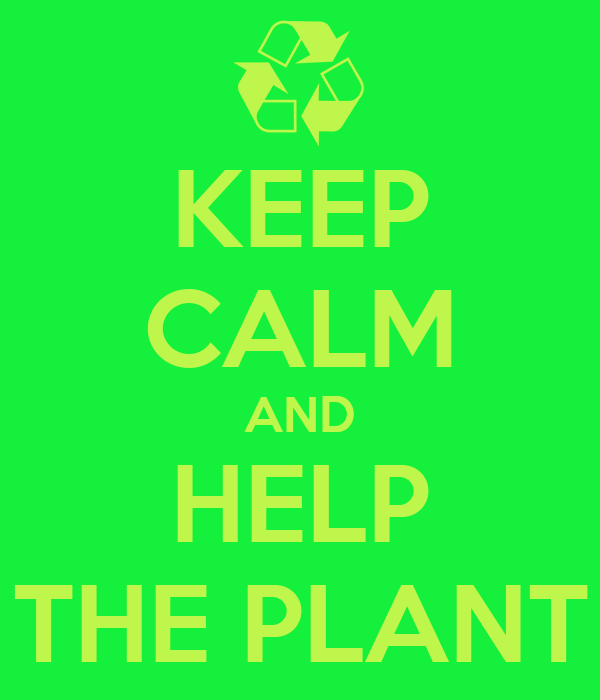 KEEP CALM AND HELP THE PLANT