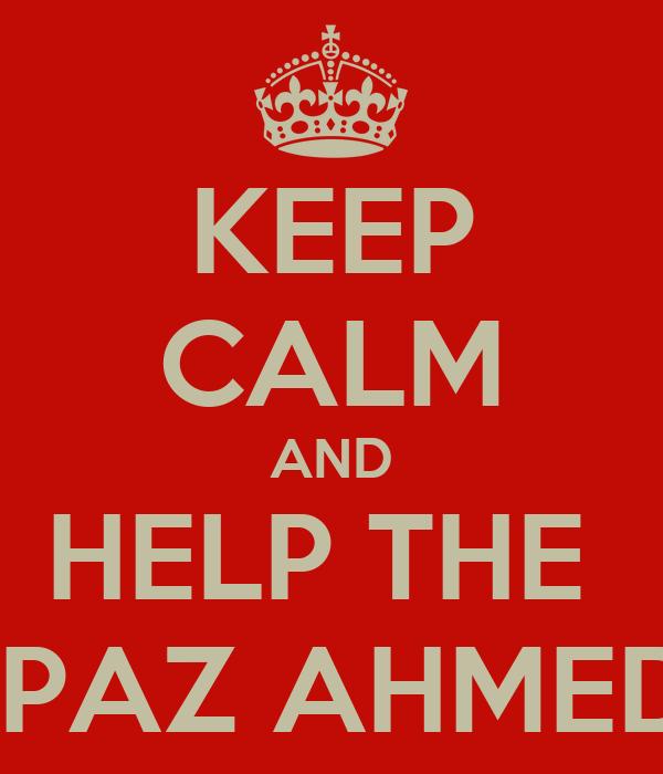 KEEP CALM AND HELP THE  SPAZ AHMED!