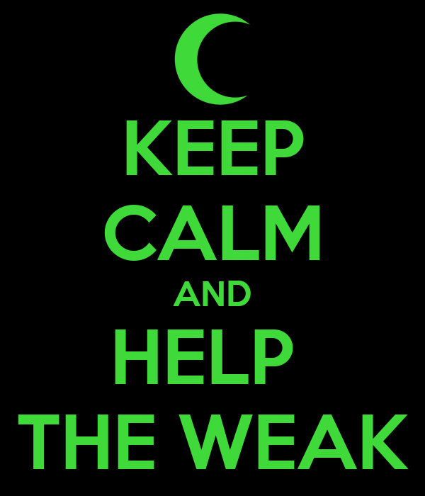 KEEP CALM AND HELP  THE WEAK