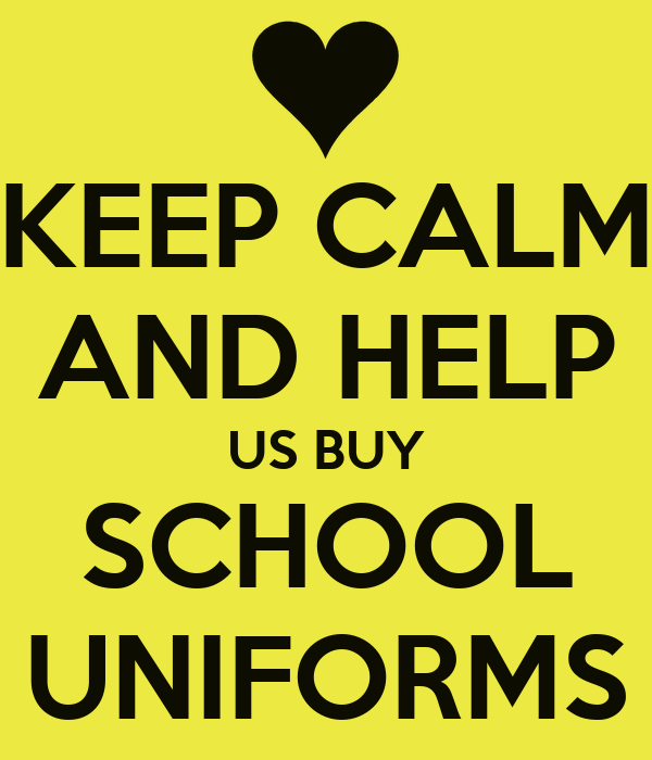 KEEP CALM AND HELP US BUY SCHOOL UNIFORMS