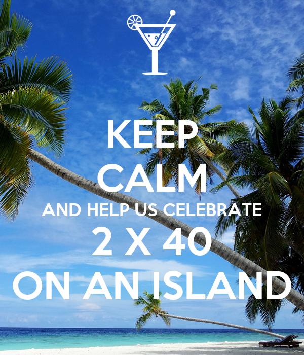 KEEP CALM AND HELP US CELEBRATE 2 X 40 ON AN ISLAND