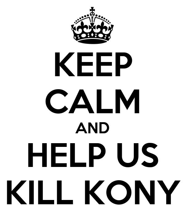 KEEP CALM AND HELP US KILL KONY