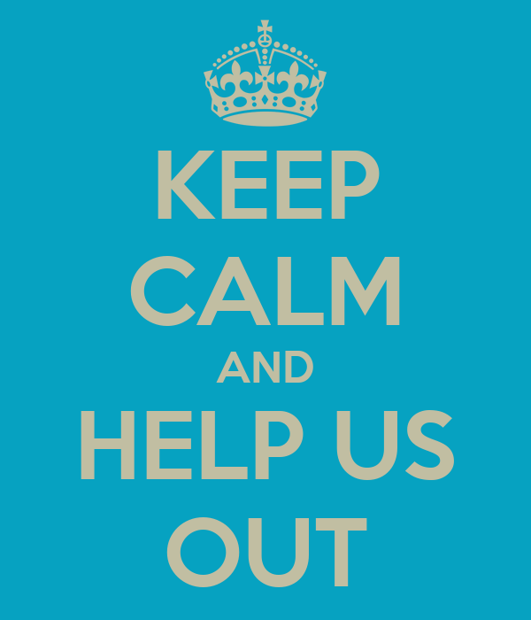 KEEP CALM AND HELP US OUT