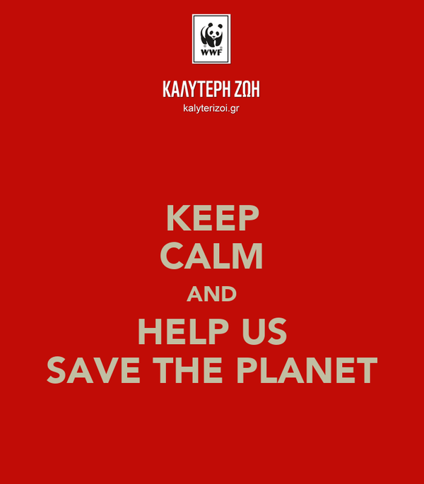 KEEP CALM AND HELP US SAVE THE PLANET