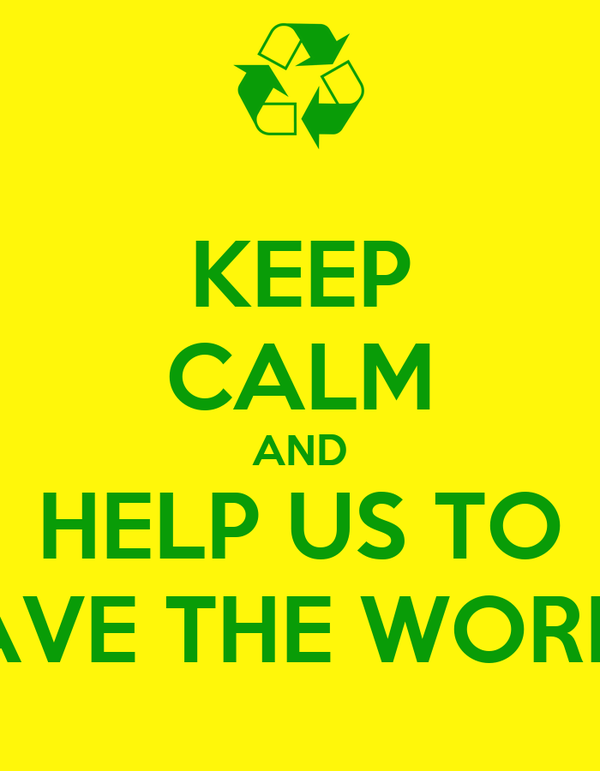 KEEP CALM AND HELP US TO SAVE THE WORLD