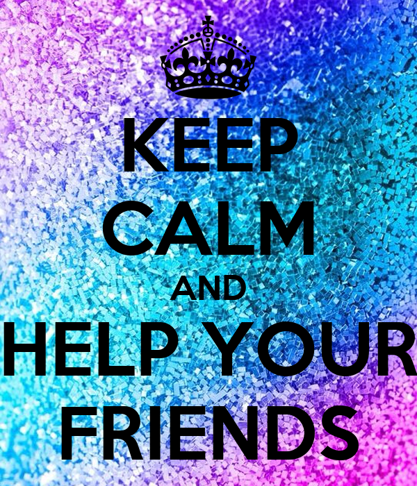 KEEP CALM AND HELP YOUR FRIENDS