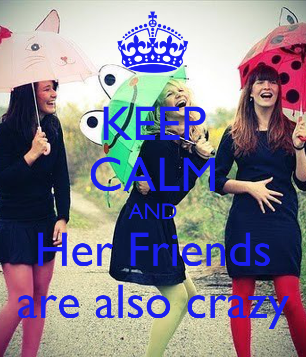 KEEP CALM AND Her Friends are also crazy