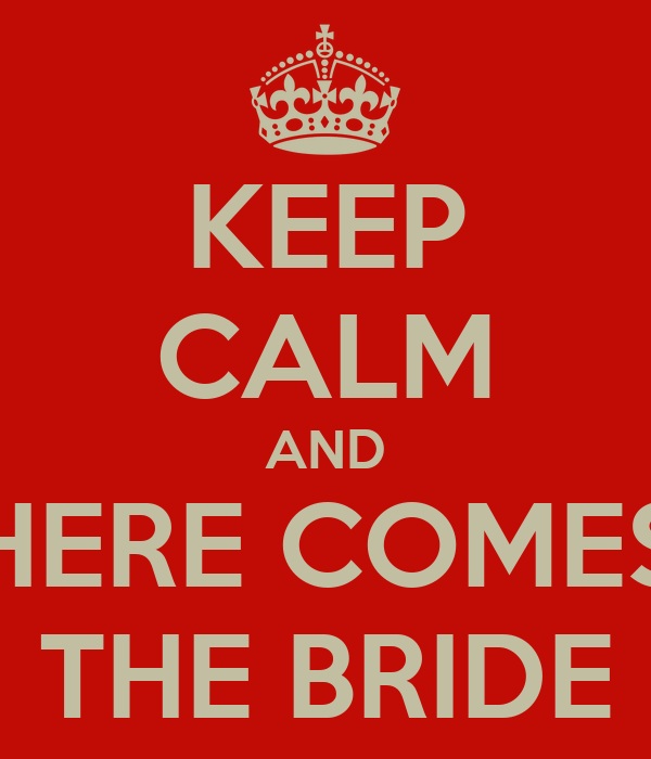 KEEP CALM AND HERE COMES THE BRIDE