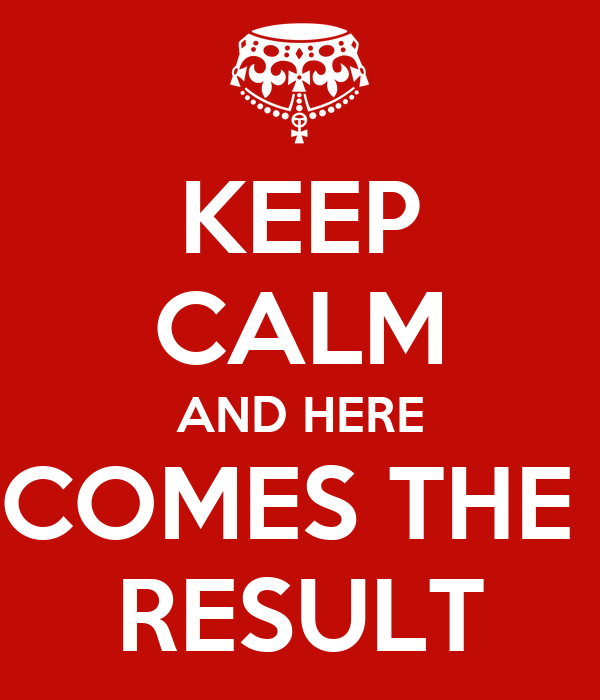 KEEP CALM AND HERE COMES THE  RESULT