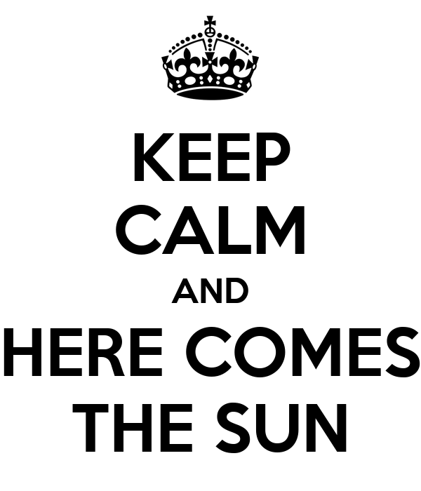 KEEP CALM AND HERE COMES THE SUN