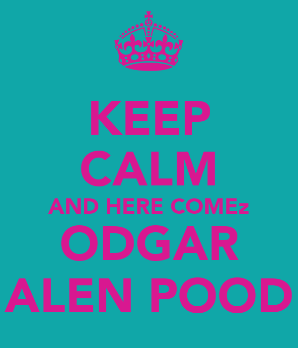 KEEP CALM AND HERE COMEz ODGAR ALEN POOD