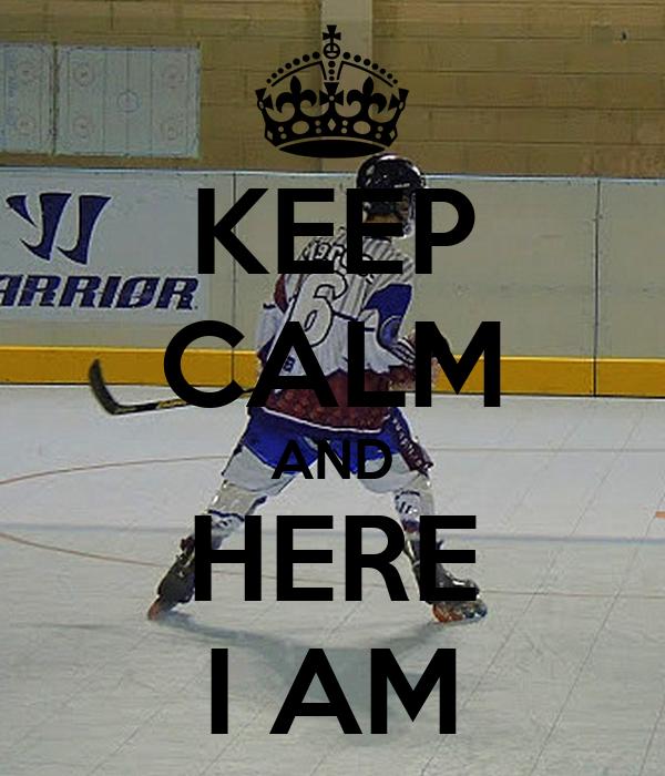KEEP CALM AND HERE I AM