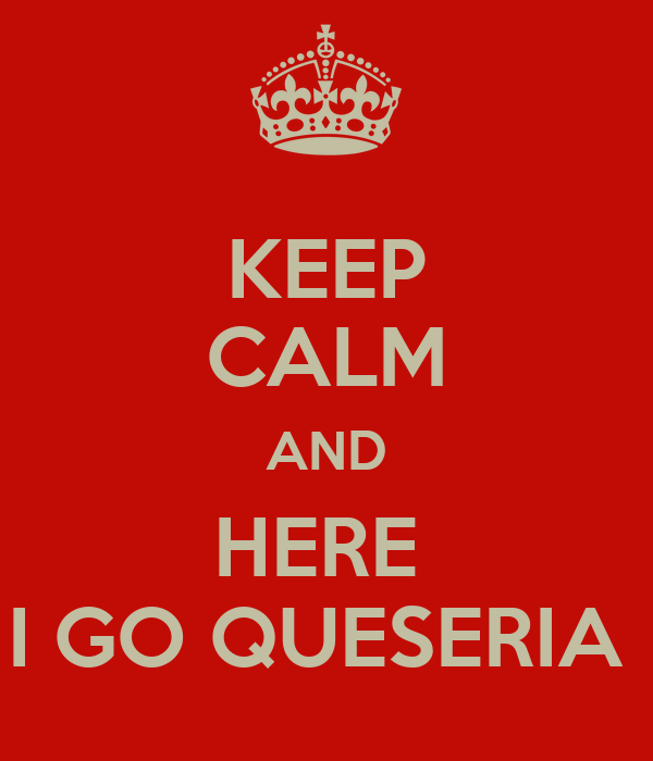 KEEP CALM AND HERE  I GO QUESERIA