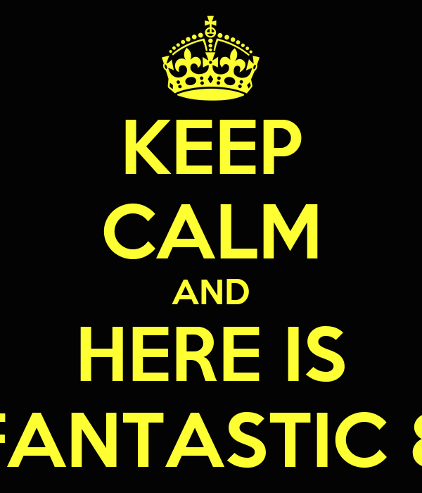 KEEP CALM AND HERE IS FANTASTIC 8