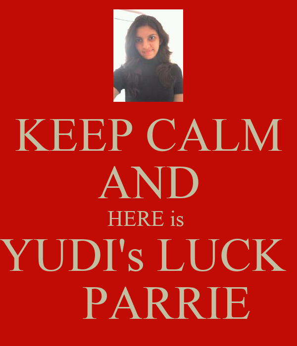 KEEP CALM AND HERE is  YUDI's LUCK     PARRIE