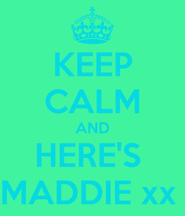 KEEP CALM AND HERE'S  MADDIE xx