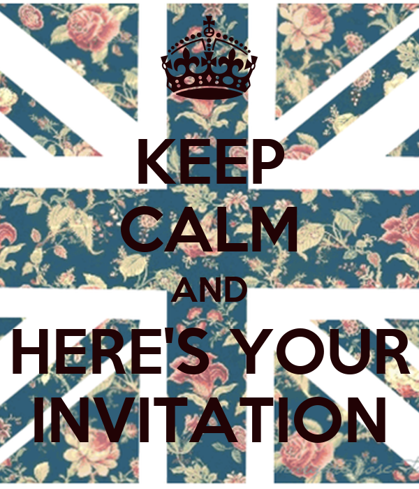 KEEP CALM AND HERE'S YOUR INVITATION