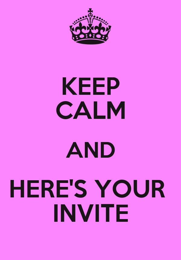 KEEP CALM AND HERE'S YOUR  INVITE