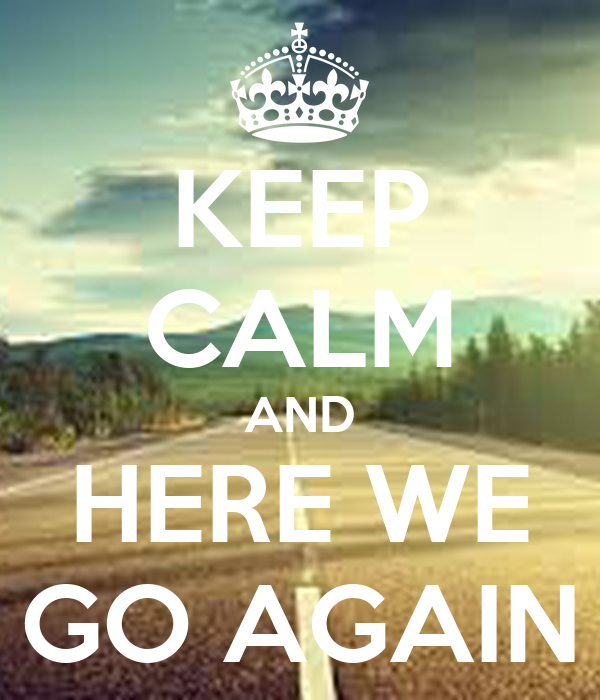 KEEP CALM AND HERE WE GO AGAIN