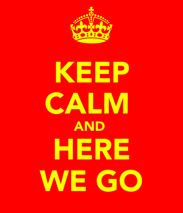 KEEP CALM  AND  HERE WE GO