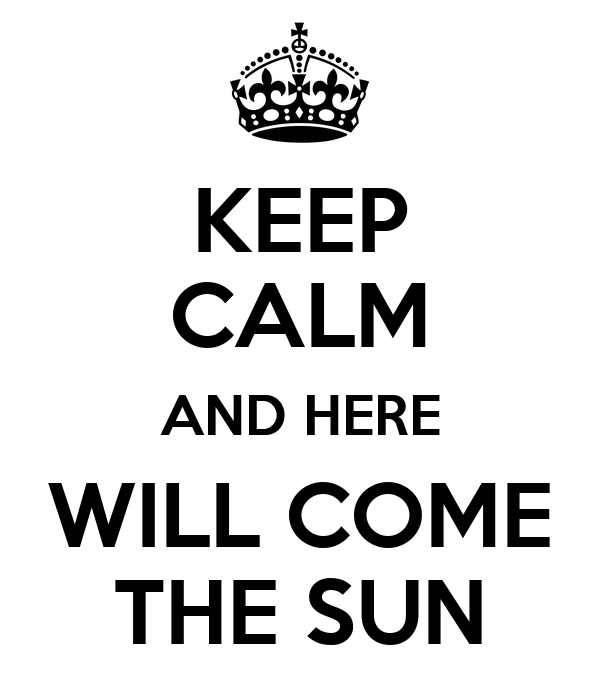 KEEP CALM AND HERE WILL COME THE SUN