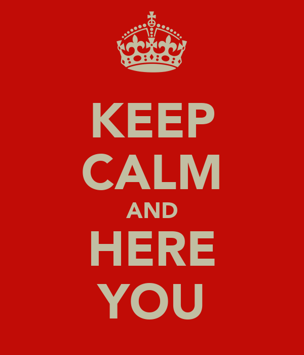 KEEP CALM AND HERE YOU