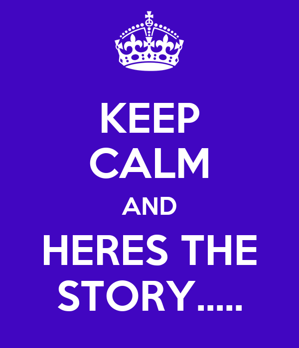 KEEP CALM AND HERES THE STORY.....