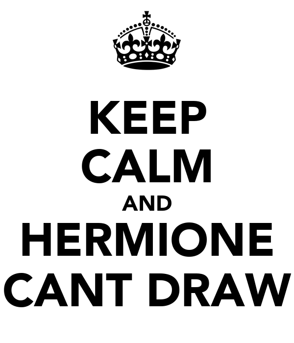 KEEP CALM AND HERMIONE CANT DRAW