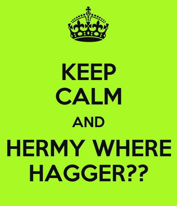KEEP CALM AND HERMY WHERE HAGGER??