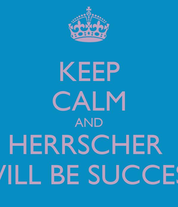 KEEP CALM AND HERRSCHER  WILL BE SUCCESS