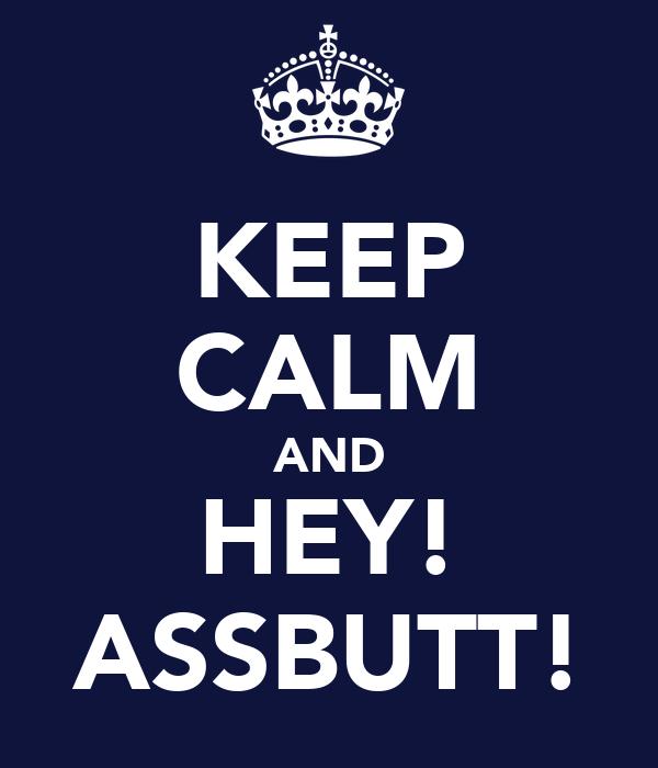 KEEP CALM AND HEY! ASSBUTT!