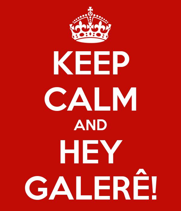 KEEP CALM AND HEY GALERÊ!