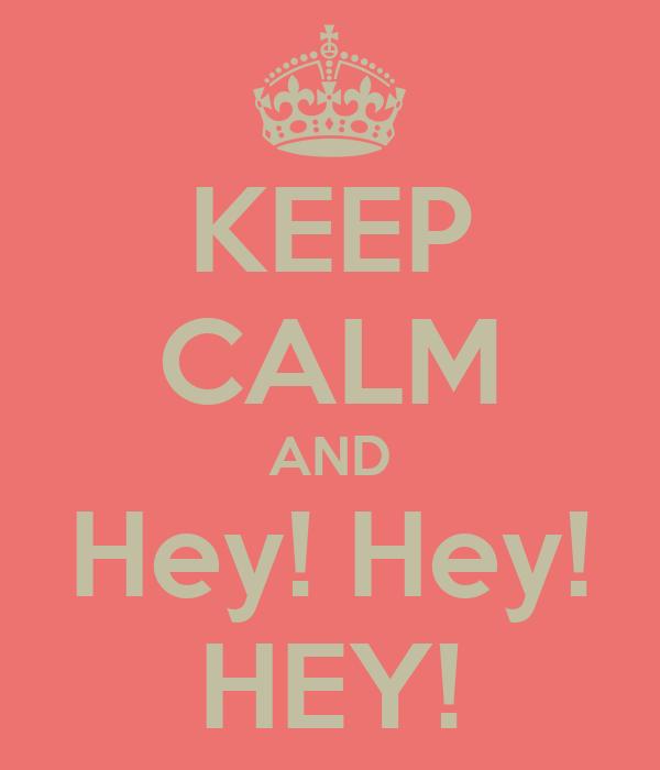 KEEP CALM AND Hey! Hey! HEY!