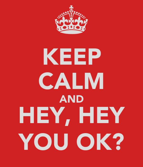 KEEP CALM AND HEY, HEY YOU OK?