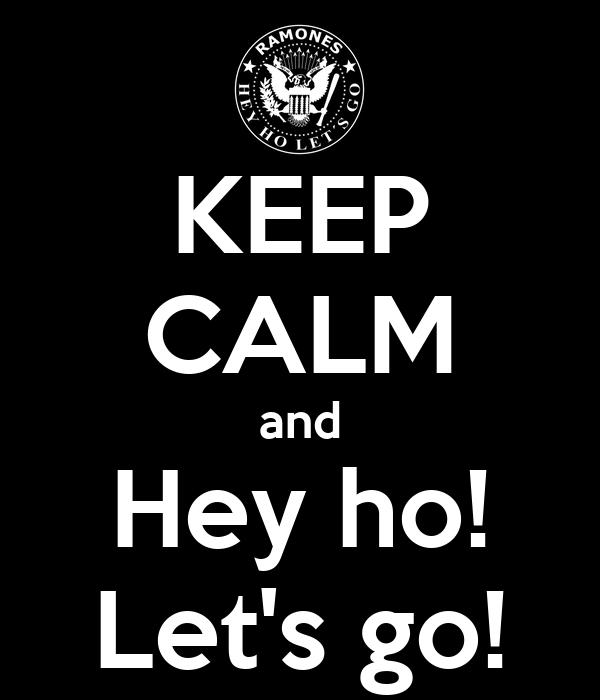 KEEP CALM and Hey ho! Let's go!