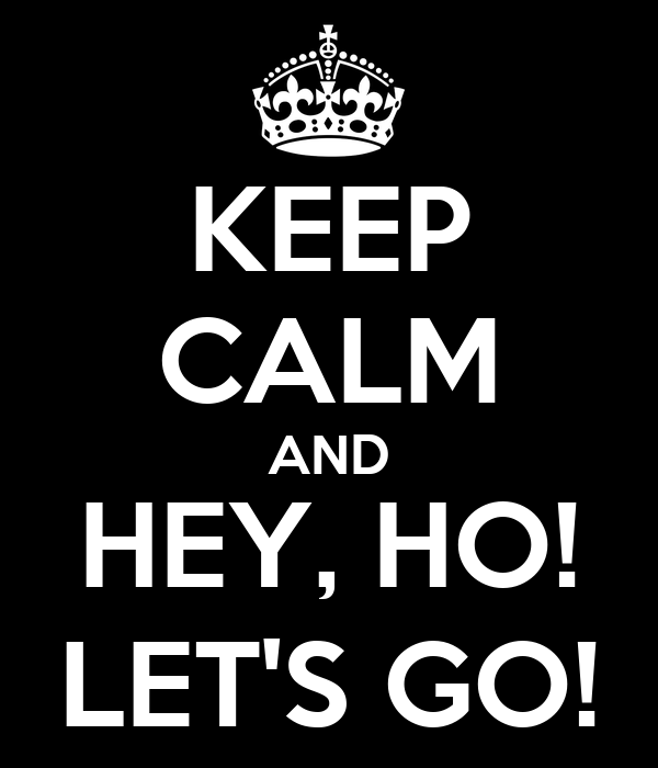 KEEP CALM AND HEY, HO! LET'S GO!