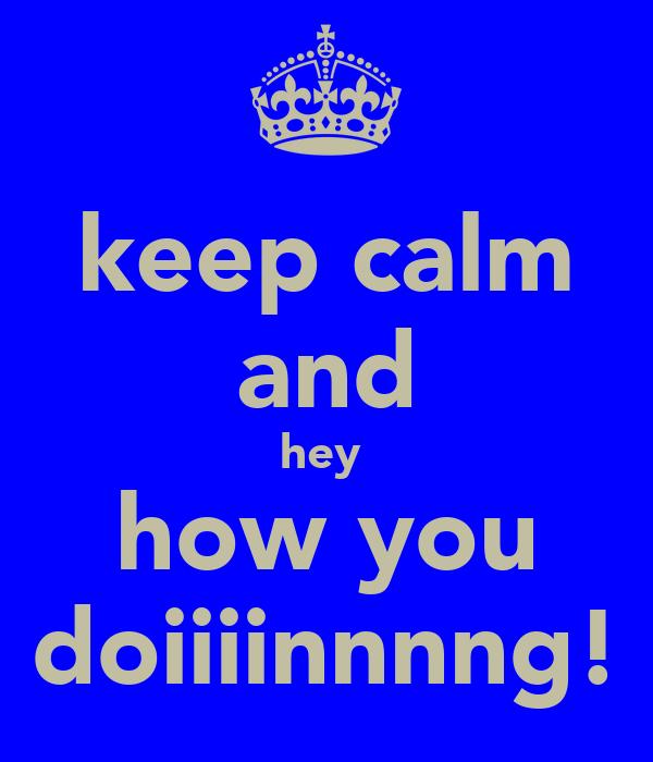keep calm and hey  how you doiiiinnnng!